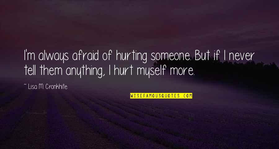 Afraid To Hurt You Quotes By Lisa M. Cronkhite: I'm always afraid of hurting someone. But if