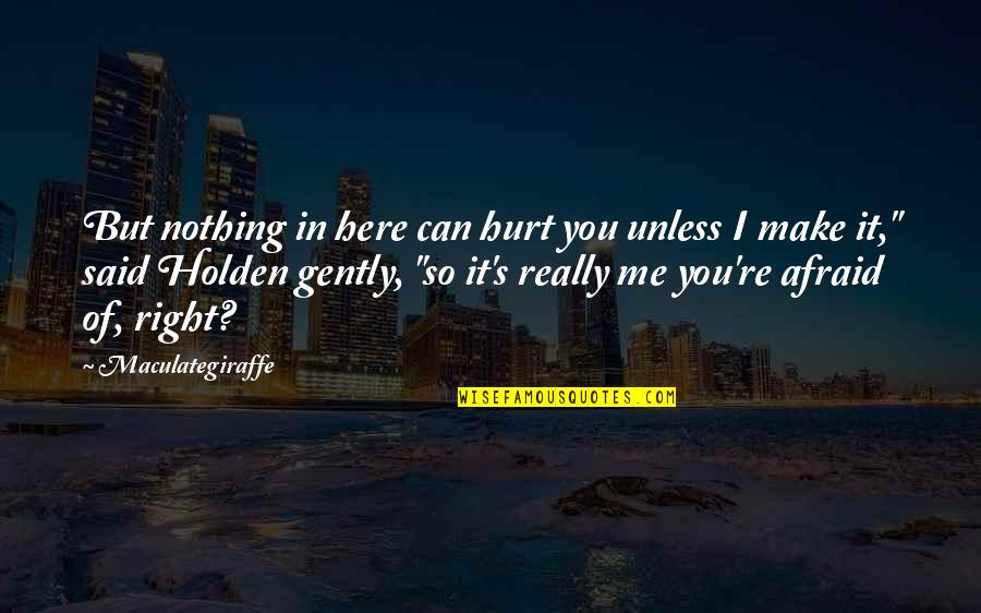 Afraid To Hurt You Quotes By Maculategiraffe: But nothing in here can hurt you unless