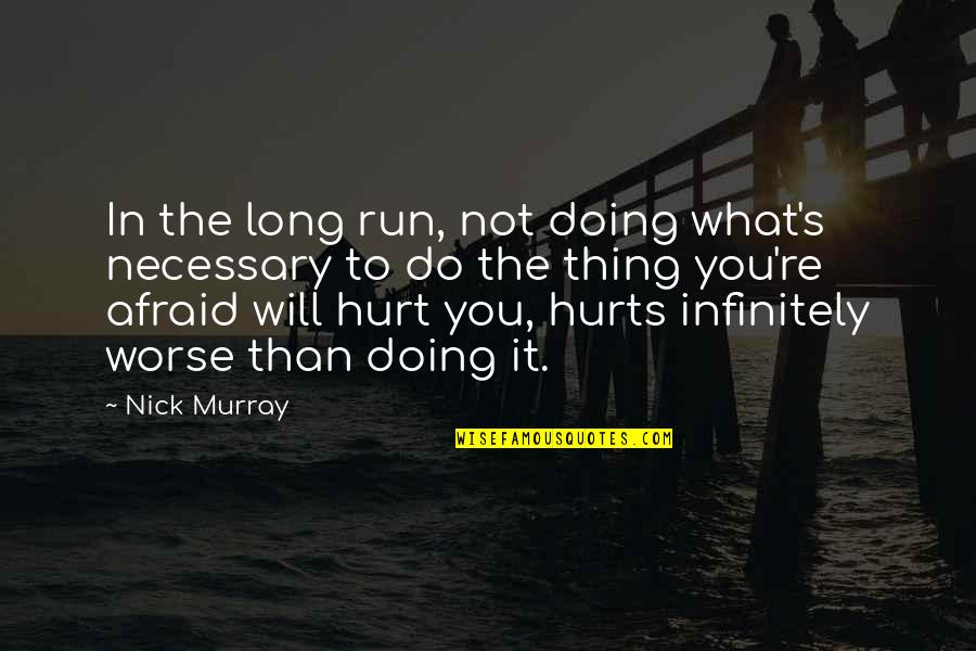 Afraid To Hurt You Quotes By Nick Murray: In the long run, not doing what's necessary
