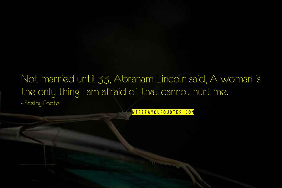 Afraid To Hurt You Quotes By Shelby Foote: Not married until 33, Abraham Lincoln said, A