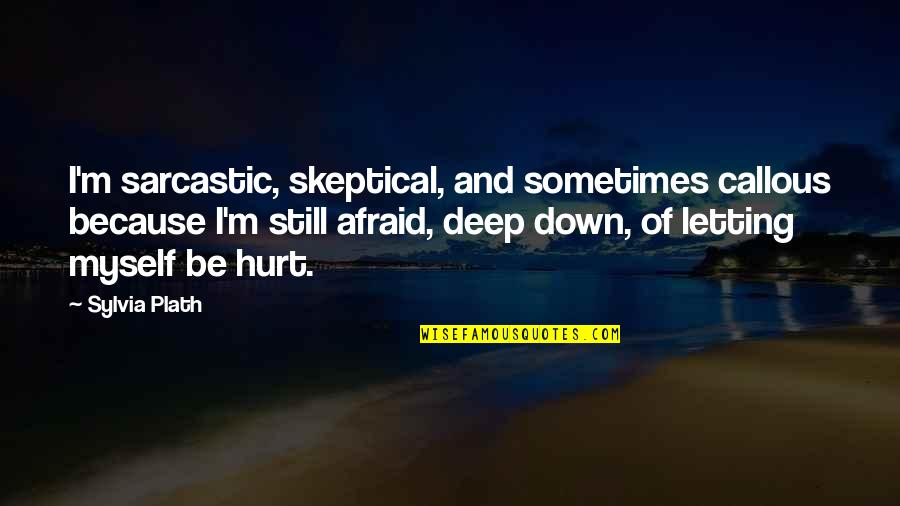 Afraid To Hurt You Quotes By Sylvia Plath: I'm sarcastic, skeptical, and sometimes callous because I'm