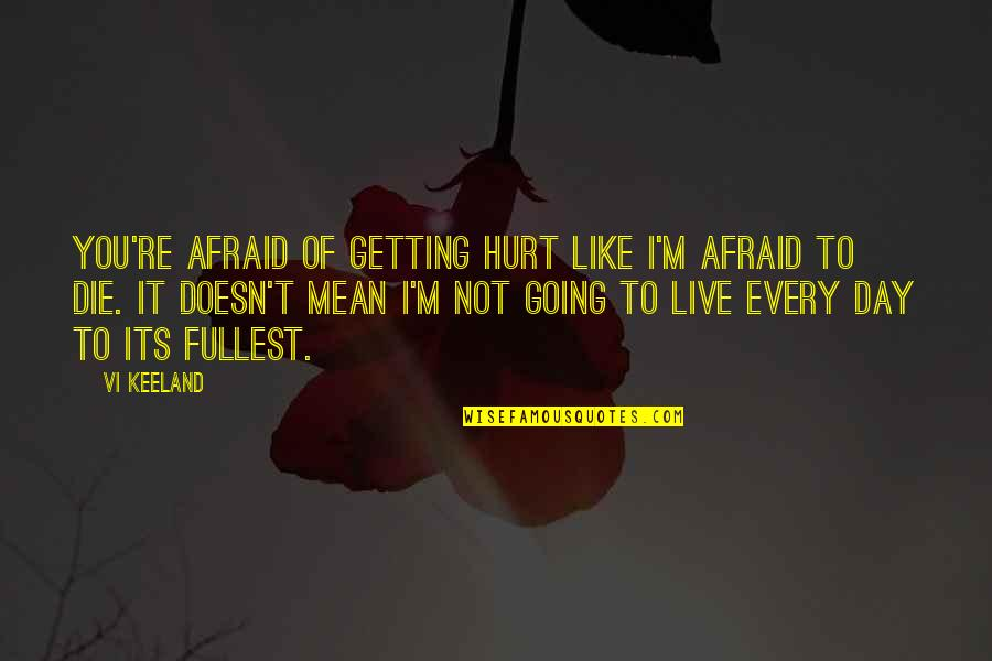 Afraid To Hurt You Quotes By Vi Keeland: You're afraid of getting hurt like I'm afraid