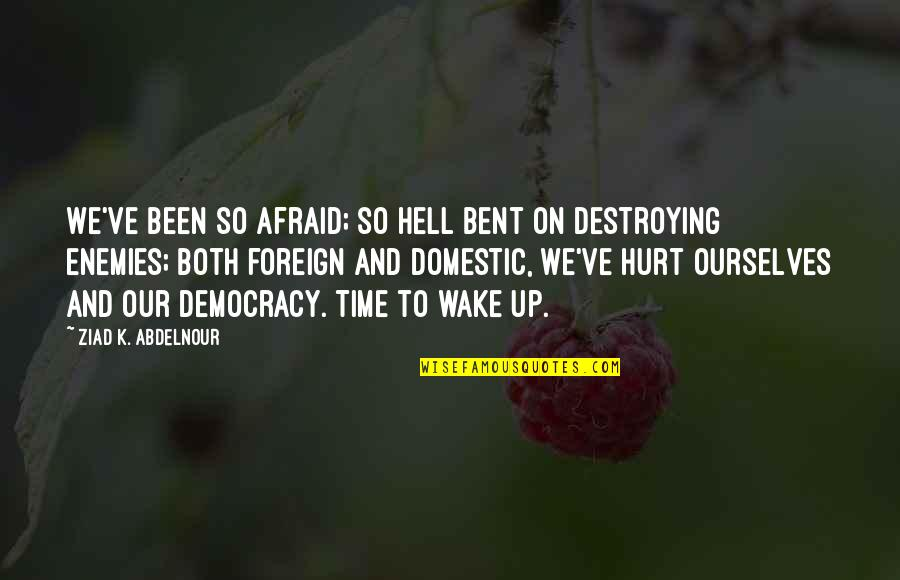 Afraid To Hurt You Quotes By Ziad K. Abdelnour: We've been so afraid; so hell bent on