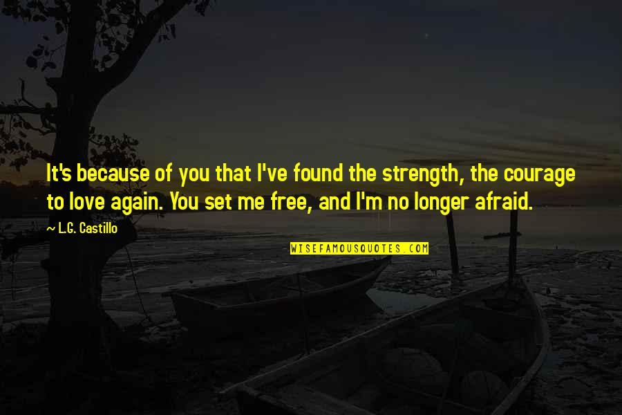 Afraid To Love Again Quotes By L.G. Castillo: It's because of you that I've found the