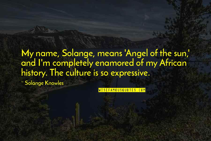 African Culture Quotes By Solange Knowles: My name, Solange, means 'Angel of the sun,'