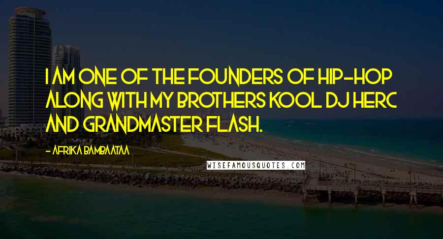Afrika Bambaataa quotes: I am one of the founders of Hip-Hop along with my brothers Kool DJ Herc and Grandmaster Flash.