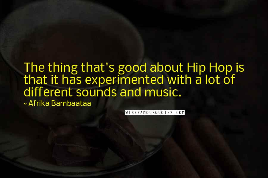 Afrika Bambaataa quotes: The thing that's good about Hip Hop is that it has experimented with a lot of different sounds and music.