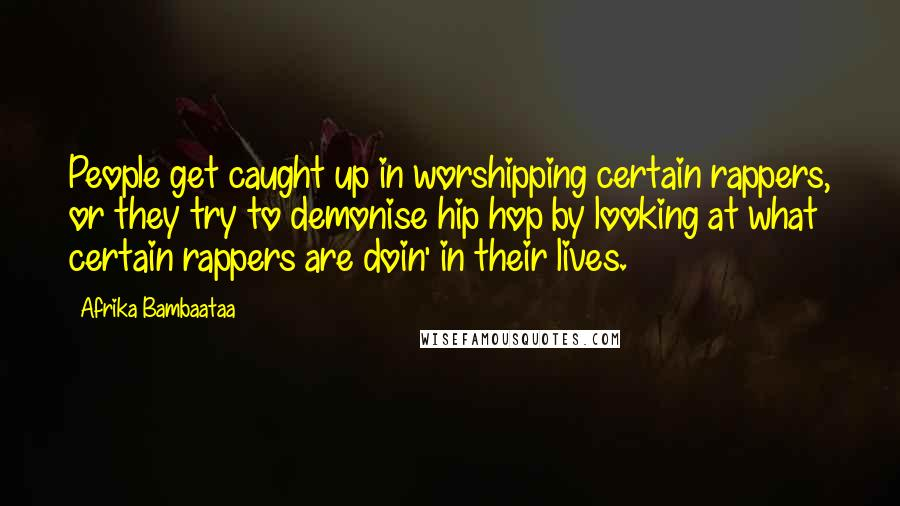Afrika Bambaataa quotes: People get caught up in worshipping certain rappers, or they try to demonise hip hop by looking at what certain rappers are doin' in their lives.