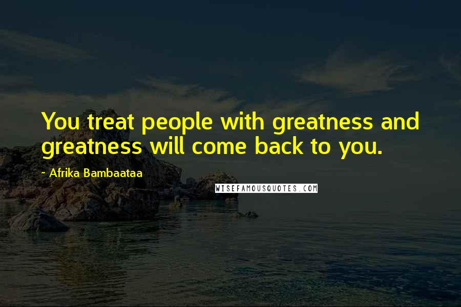 Afrika Bambaataa quotes: You treat people with greatness and greatness will come back to you.