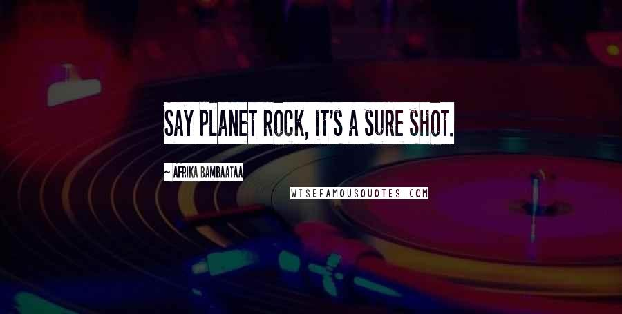 Afrika Bambaataa quotes: Say planet rock, it's a sure shot.