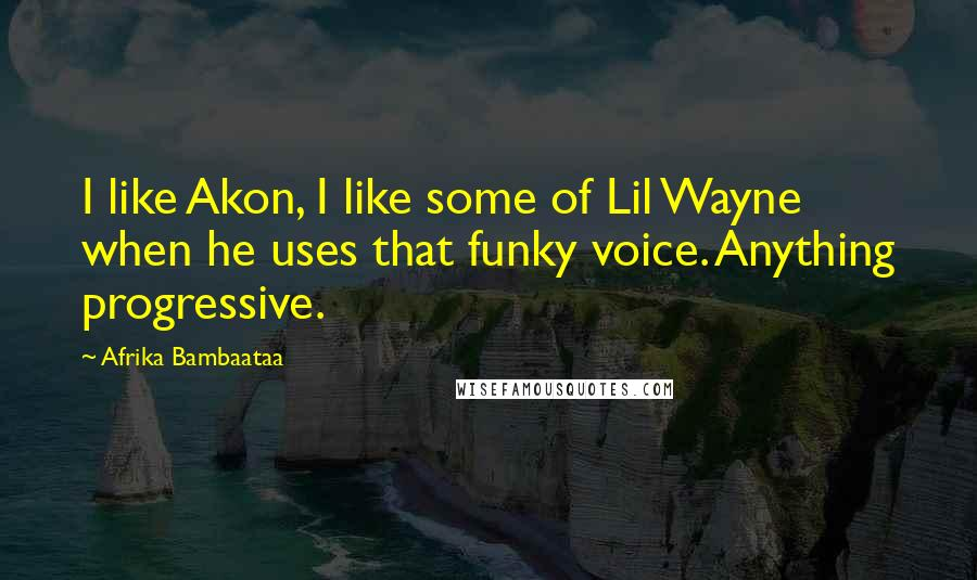 Afrika Bambaataa quotes: I like Akon, I like some of Lil Wayne when he uses that funky voice. Anything progressive.