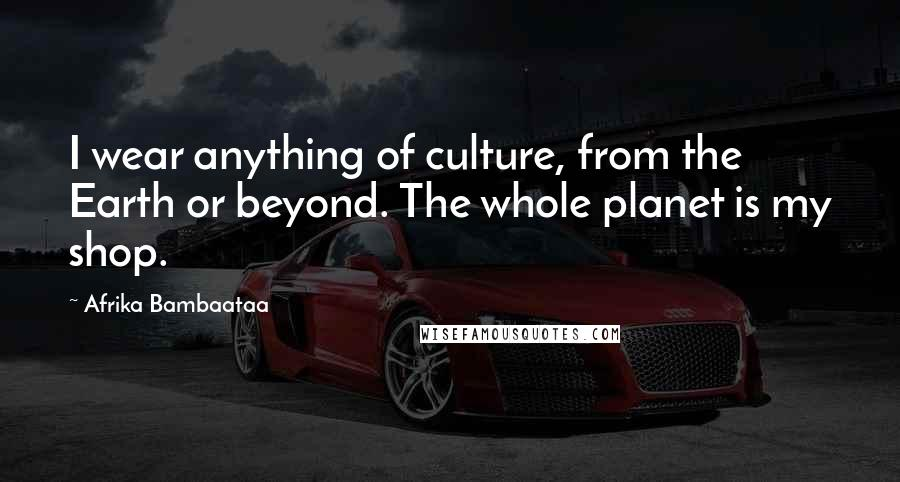 Afrika Bambaataa quotes: I wear anything of culture, from the Earth or beyond. The whole planet is my shop.