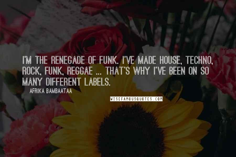 Afrika Bambaataa quotes: I'm the renegade of funk. I've made house, techno, rock, funk, reggae ... That's why I've been on so many different labels.