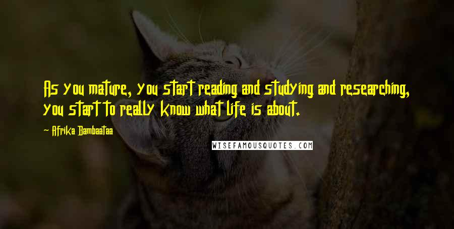 Afrika Bambaataa quotes: As you mature, you start reading and studying and researching, you start to really know what life is about.