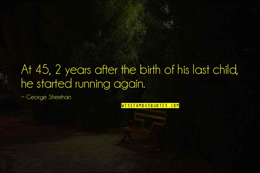 After 2 Years Quotes By George Sheehan: At 45, 2 years after the birth of
