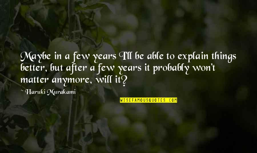 After 2 Years Quotes By Haruki Murakami: Maybe in a few years I'll be able