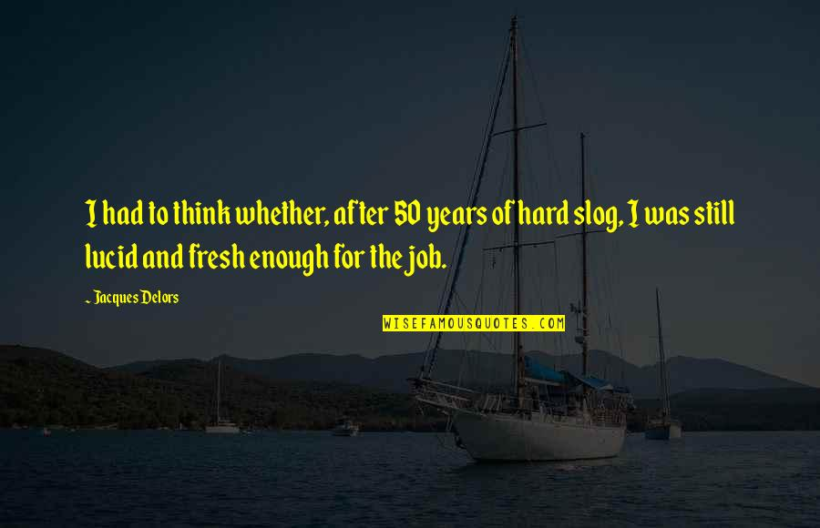 After 2 Years Quotes By Jacques Delors: I had to think whether, after 50 years