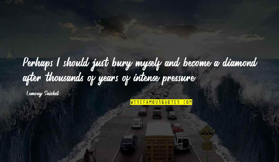 After 2 Years Quotes By Lemony Snicket: Perhaps I should just bury myself and become
