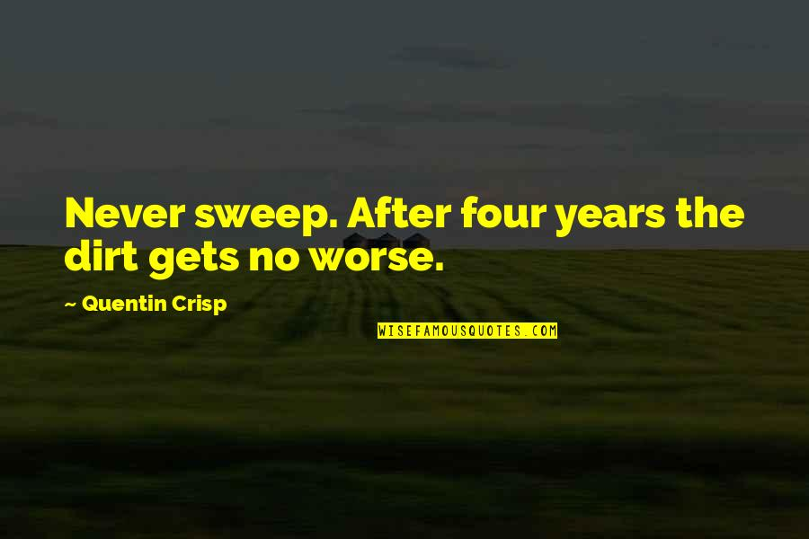 After 2 Years Quotes By Quentin Crisp: Never sweep. After four years the dirt gets