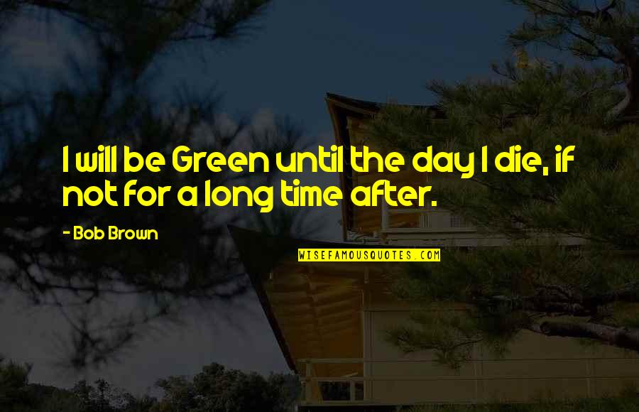 After A Long Time Quotes By Bob Brown: I will be Green until the day I
