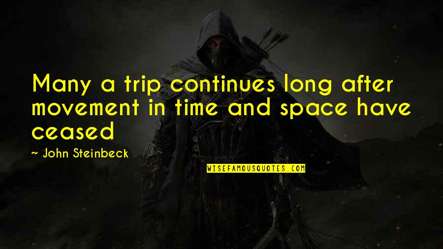 After A Long Time Quotes By John Steinbeck: Many a trip continues long after movement in