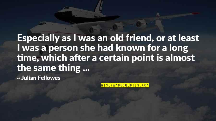 After A Long Time Quotes By Julian Fellowes: Especially as I was an old friend, or