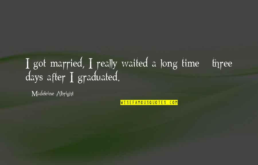 After A Long Time Quotes By Madeleine Albright: I got married, I really waited a long