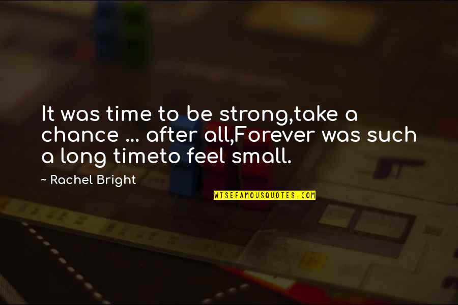 After A Long Time Quotes By Rachel Bright: It was time to be strong,take a chance