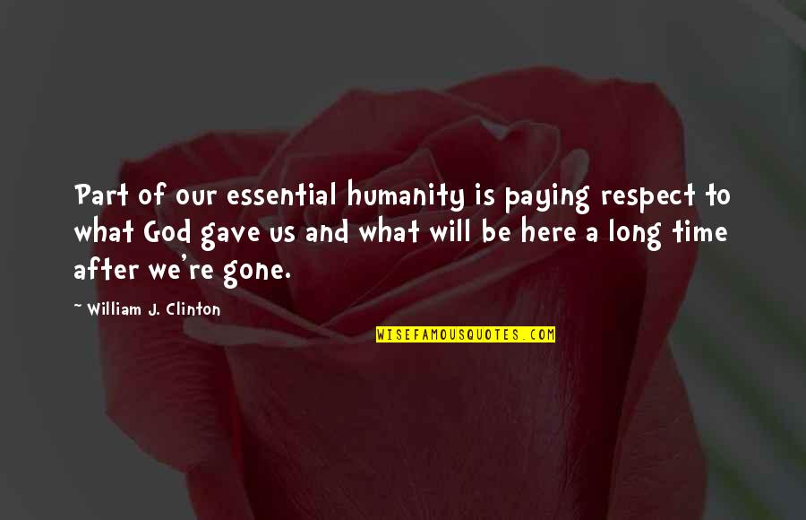 After A Long Time Quotes By William J. Clinton: Part of our essential humanity is paying respect
