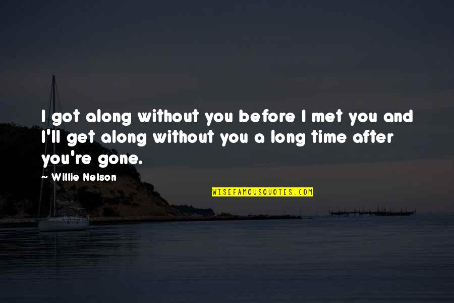 After A Long Time Quotes By Willie Nelson: I got along without you before I met