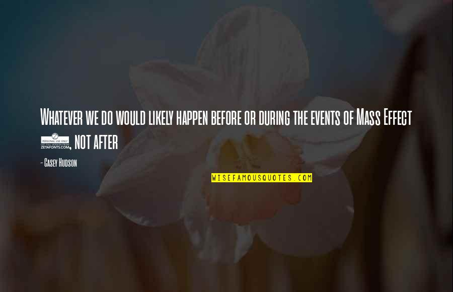 After The Mass Quotes By Casey Hudson: Whatever we do would likely happen before or