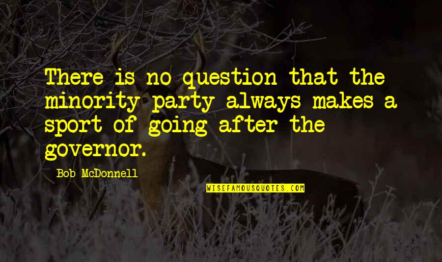 After The Party Quotes By Bob McDonnell: There is no question that the minority party