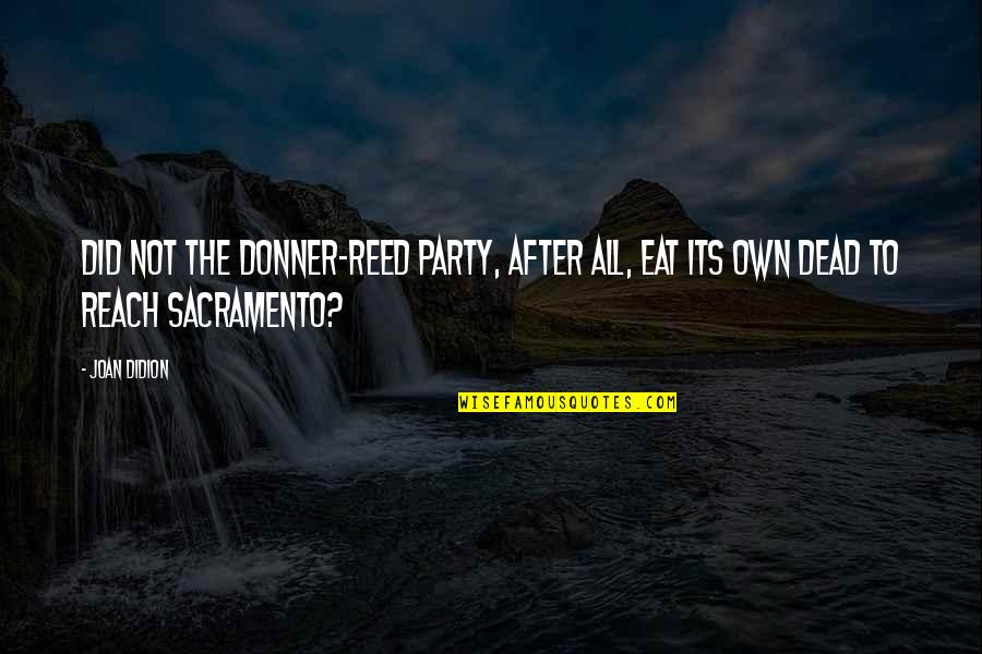 After The Party Quotes By Joan Didion: Did not the Donner-Reed Party, after all, eat