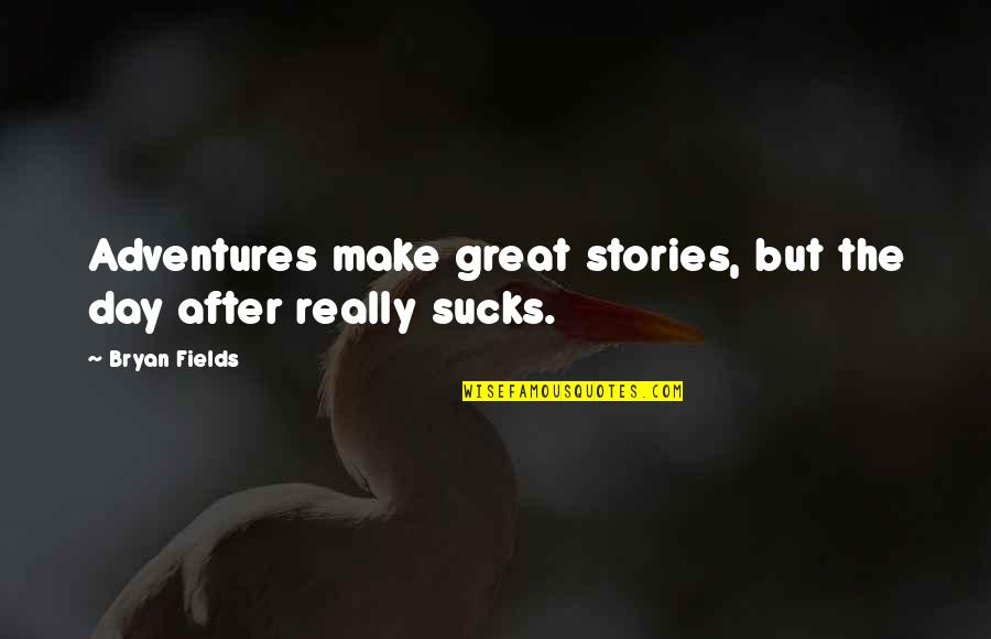 After The Quotes By Bryan Fields: Adventures make great stories, but the day after