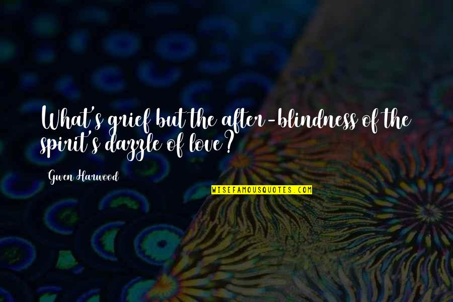 After The Quotes By Gwen Harwood: What's grief but the after-blindness/of the spirit's dazzle
