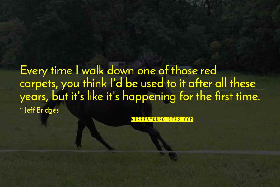 After The Quotes By Jeff Bridges: Every time I walk down one of those