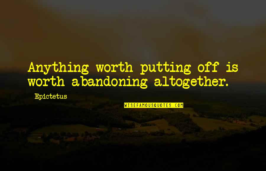 After Tiller Quotes By Epictetus: Anything worth putting off is worth abandoning altogether.