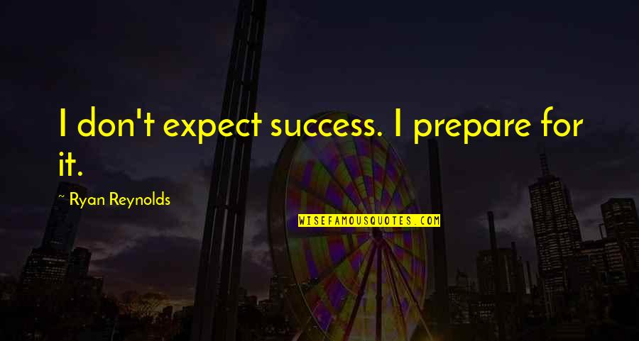 After Tiller Quotes By Ryan Reynolds: I don't expect success. I prepare for it.