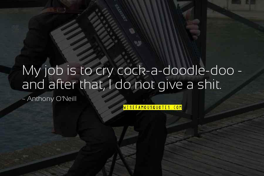 After You Cry Quotes By Anthony O'Neill: My job is to cry cock-a-doodle-doo - and