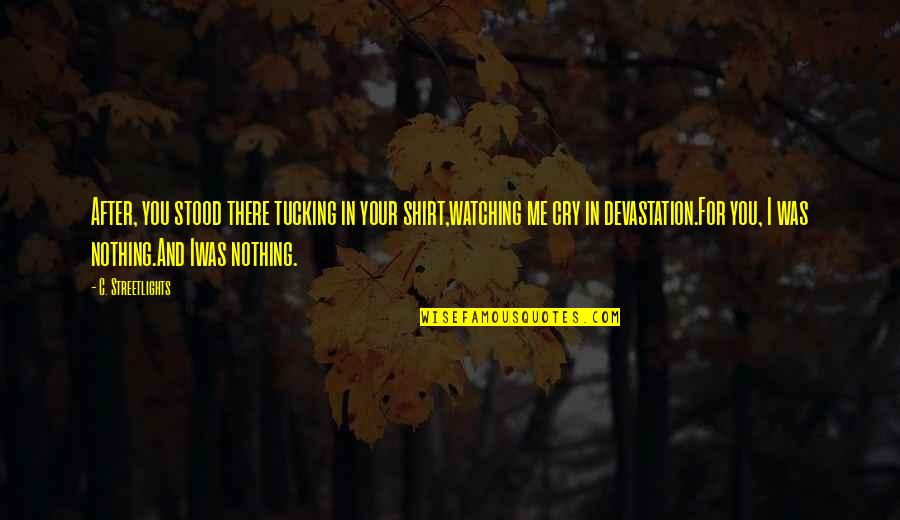 After You Cry Quotes By C. Streetlights: After, you stood there tucking in your shirt,watching