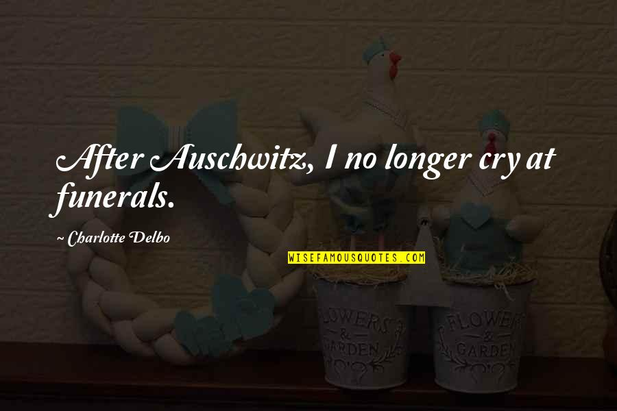 After You Cry Quotes By Charlotte Delbo: After Auschwitz, I no longer cry at funerals.