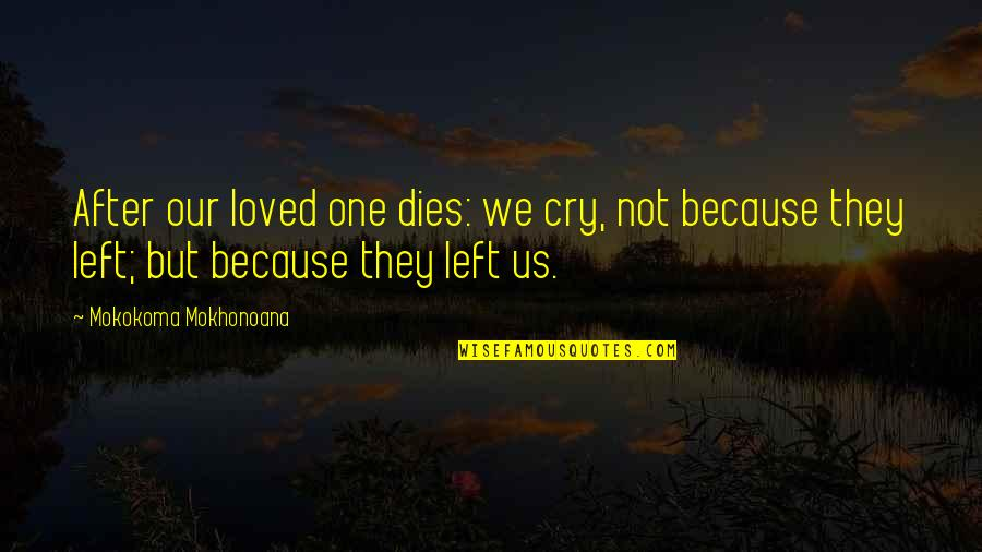 After You Cry Quotes By Mokokoma Mokhonoana: After our loved one dies: we cry, not