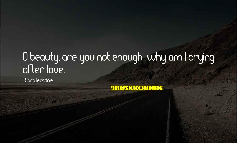 After You Cry Quotes By Sara Teasdale: O beauty, are you not enough; why am