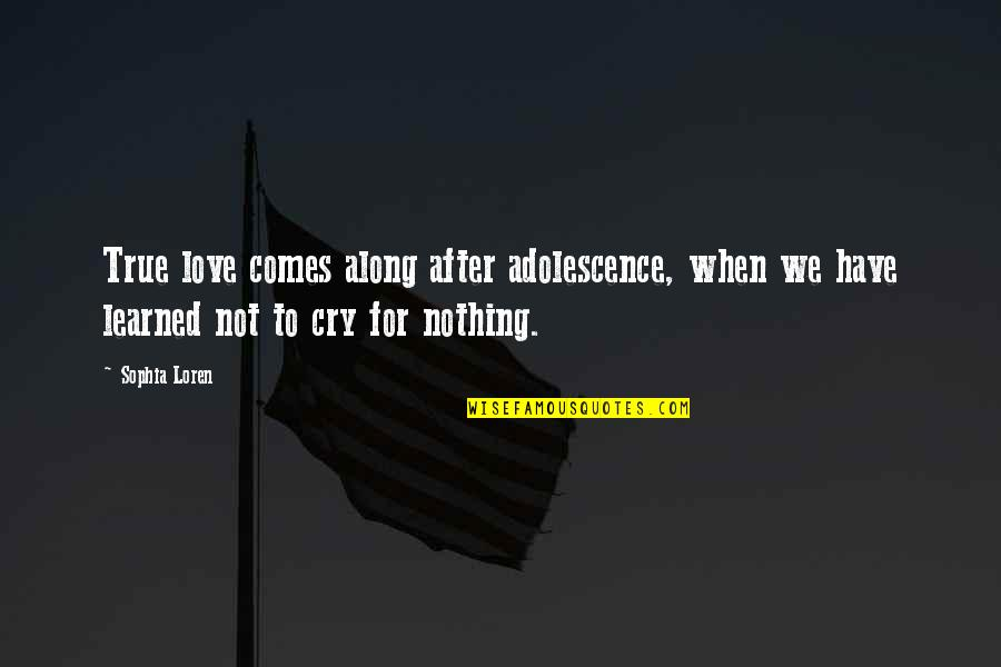 After You Cry Quotes By Sophia Loren: True love comes along after adolescence, when we