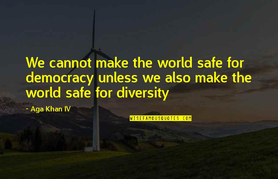 Aga Khan 4 Quotes By Aga Khan IV: We cannot make the world safe for democracy