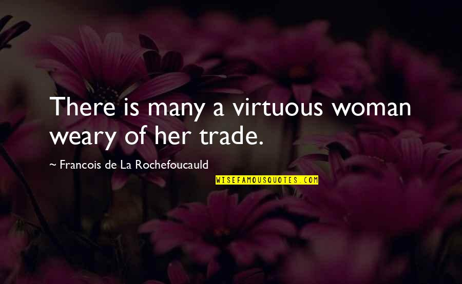 Aga Khan 4 Quotes By Francois De La Rochefoucauld: There is many a virtuous woman weary of