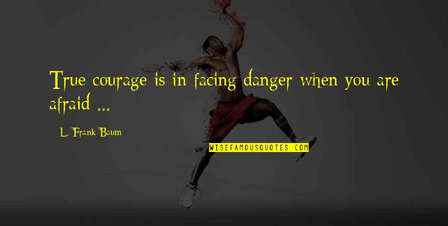 Against The Wall Movie Quotes By L. Frank Baum: True courage is in facing danger when you