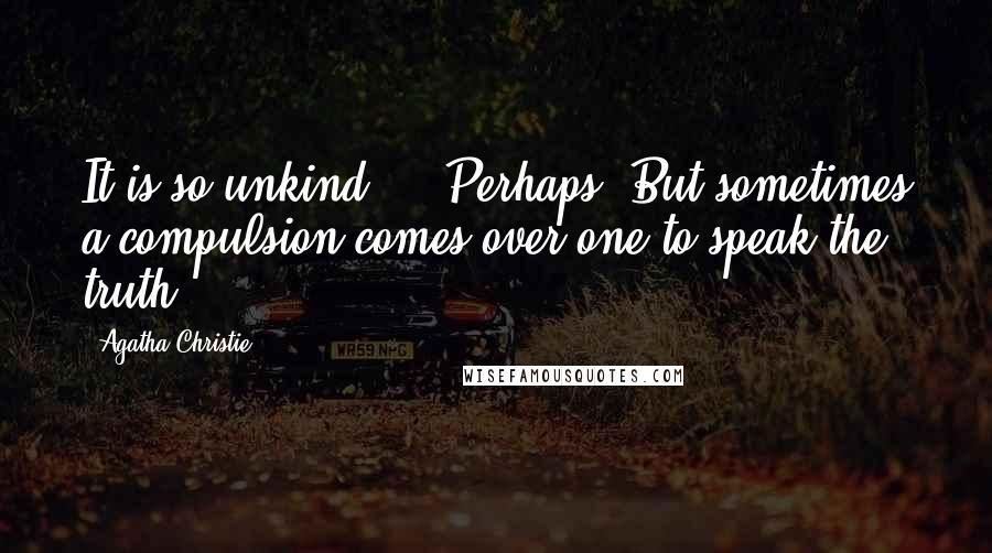 Agatha Christie quotes: It is so unkind--' 'Perhaps. But sometimes a compulsion comes over one to speak the truth!