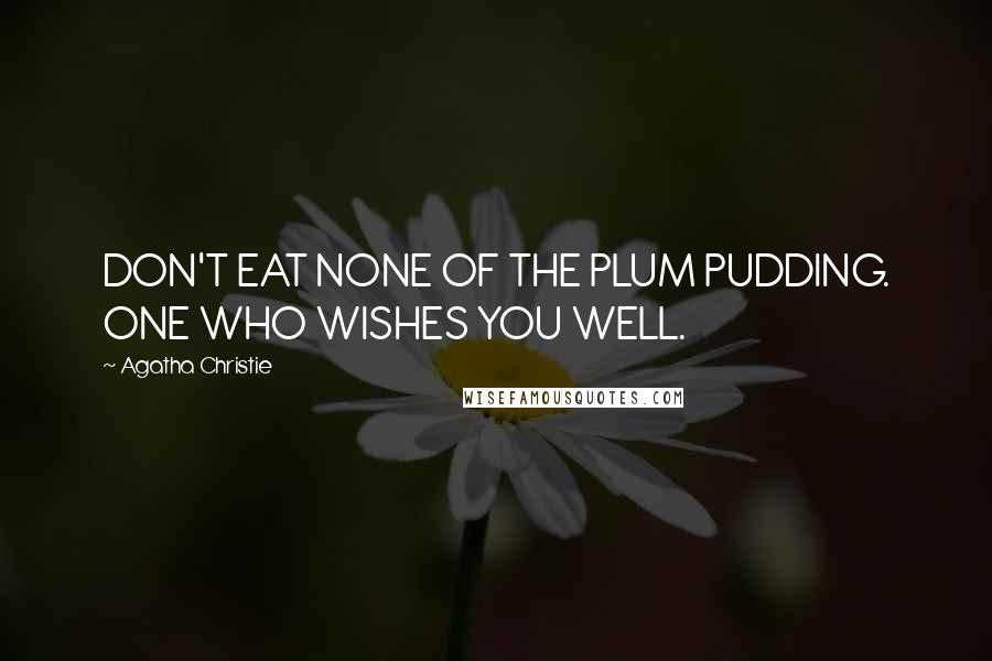 Agatha Christie quotes: DON'T EAT NONE OF THE PLUM PUDDING. ONE WHO WISHES YOU WELL.