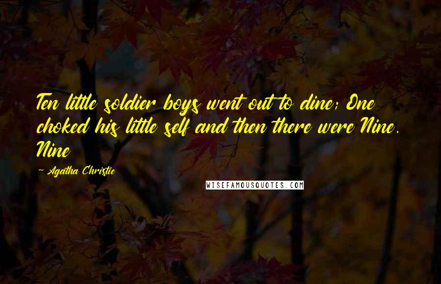 Agatha Christie quotes: Ten little soldier boys went out to dine; One choked his little self and then there were Nine. Nine